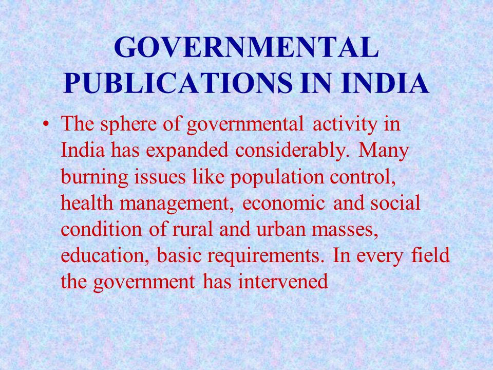 GOVERNMENTAL PUBLICATIONS IN INDIA The sphere of governmental activity in India has expanded considerably.