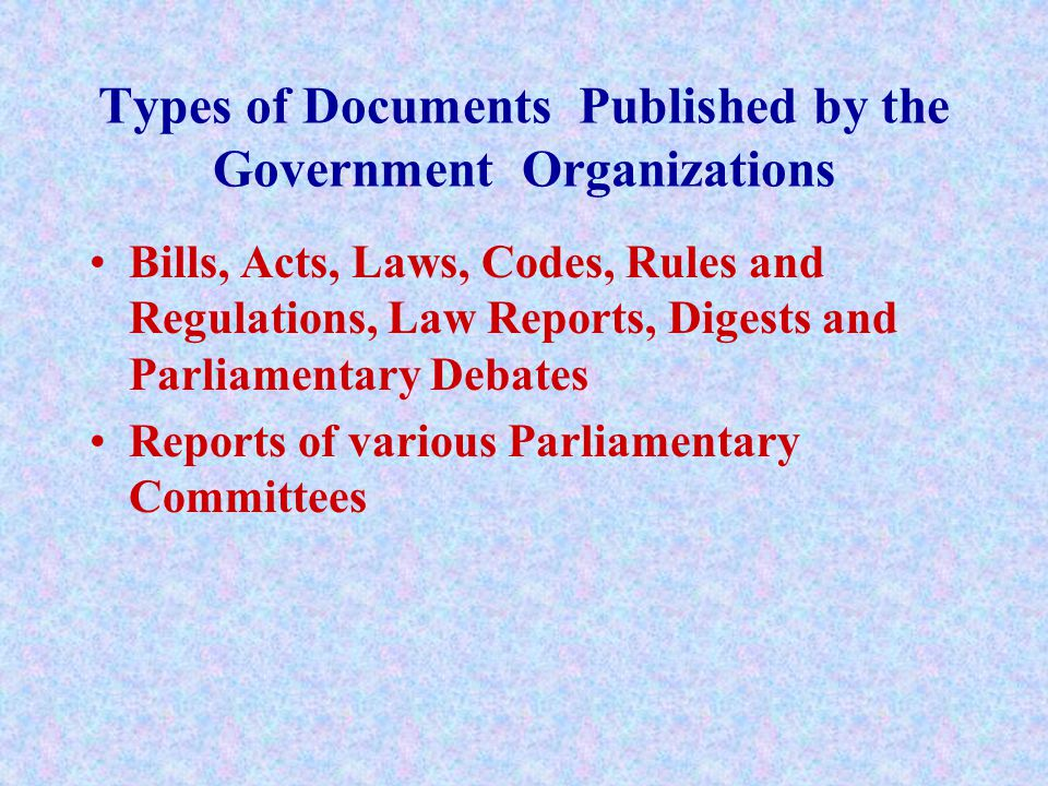Types of Documents Published by the Government Organizations Bills, Acts, Laws, Codes, Rules and Regulations, Law Reports, Digests and Parliamentary D