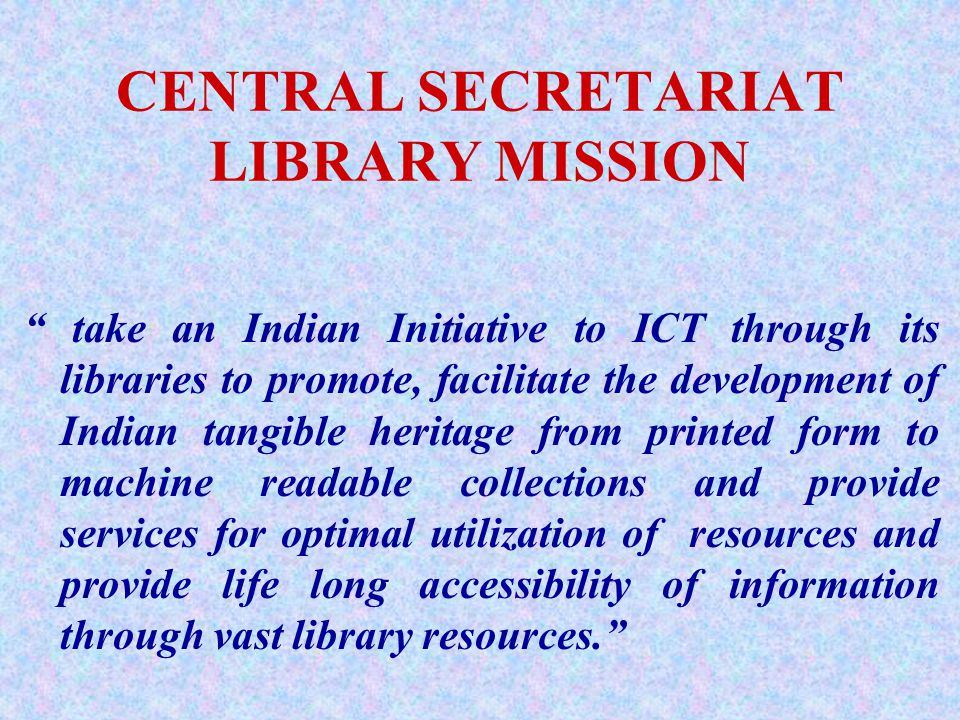 CENTRAL SECRETARIAT LIBRARY MISSION take an Indian Initiative to ICT through its libraries to promote, facilitate the development of Indian tangible heritage from printed form to machine readable collections and provide services for optimal utilization of resources and provide life long accessibility of information through vast library resources.