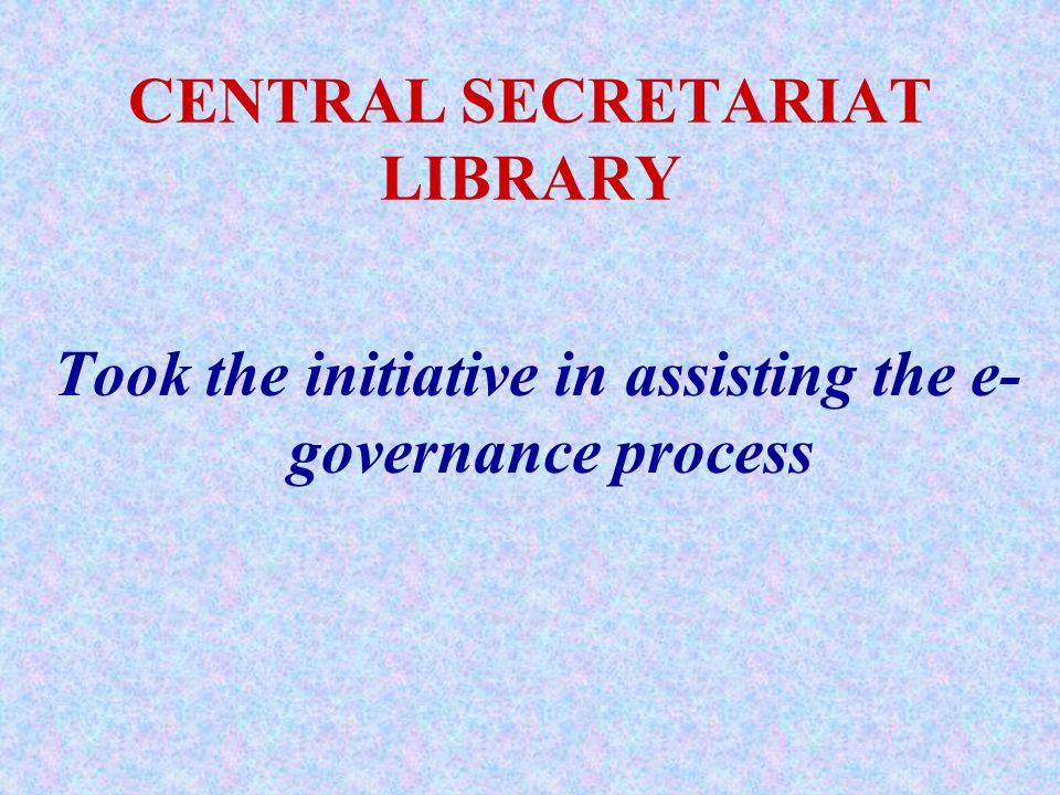 CENTRAL SECRETARIAT LIBRARY Took the initiative in assisting the e- governance process