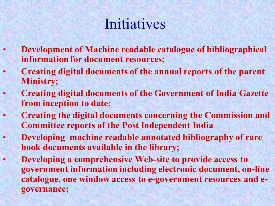 Initiatives Development of Machine readable catalogue of bibliographical information for document resources; Creating digital documents of the annual reports of the parent Ministry; Creating digital documents of the Government of India Gazette from inception to date; Creating the digital documents concerning the Commission and Committee reports of the Post Independent India Developing machine readable annotated bibliography of rare book documents available in the library; Developing a comprehensive Web-site to provide access to government information including electronic document, on-line catalogue, one window access to e-government resources and e- governance;