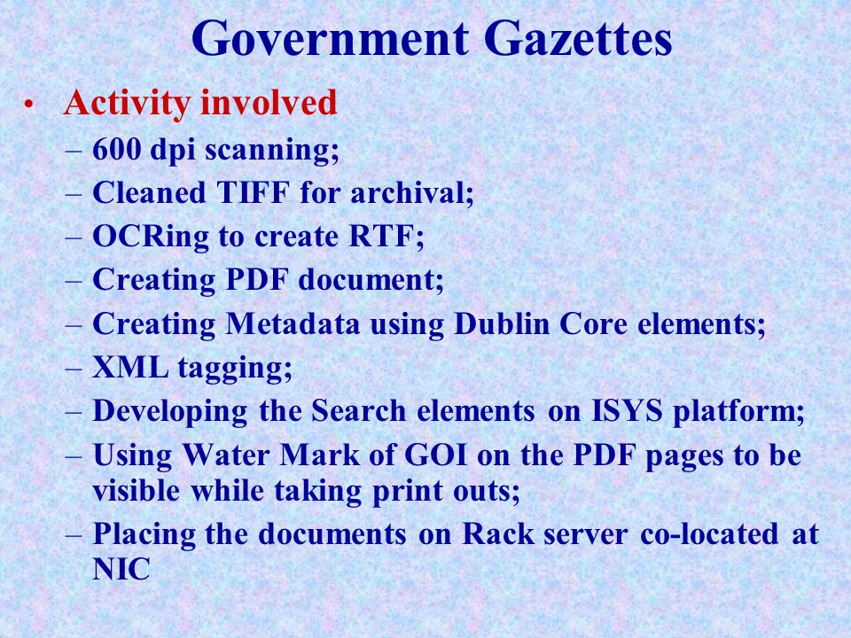 Government Gazettes Activity involved –600 dpi scanning; –Cleaned TIFF for archival; –OCRing to create RTF; –Creating PDF document; –Creating Metadata using Dublin Core elements; –XML tagging; –Developing the Search elements on ISYS platform; –Using Water Mark of GOI on the PDF pages to be visible while taking print outs; –Placing the documents on Rack server co-located at NIC