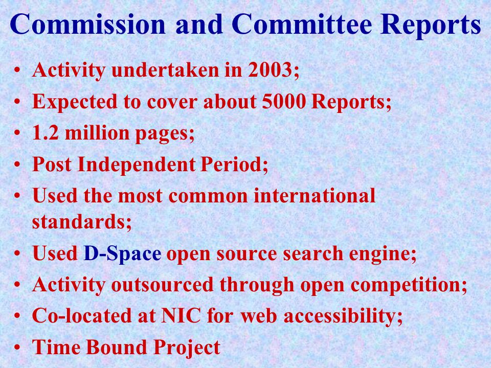 Commission and Committee Reports Activity undertaken in 2003; Expected to cover about 5000 Reports; 1.2 million pages; Post Independent Period; Used the most common international standards; Used D-Space open source search engine; Activity outsourced through open competition; Co-located at NIC for web accessibility; Time Bound Project