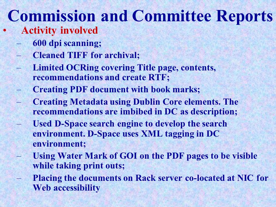 Commission and Committee Reports Activity involved –600 dpi scanning; –Cleaned TIFF for archival; –Limited OCRing covering Title page, contents, recommendations and create RTF; –Creating PDF document with book marks; –Creating Metadata using Dublin Core elements.