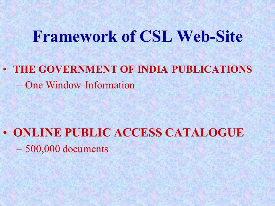 Framework of CSL Web-Site THE GOVERNMENT OF INDIA PUBLICATIONS –One Window Information ONLINE PUBLIC ACCESS CATALOGUE –500,000 documents