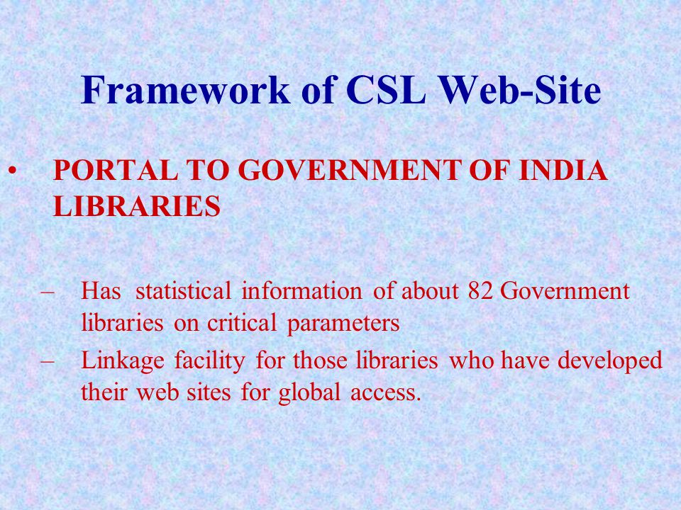 Framework of CSL Web-Site PORTAL TO GOVERNMENT OF INDIA LIBRARIES –Has statistical information of about 82 Government libraries on critical parameters –Linkage facility for those libraries who have developed their web sites for global access.