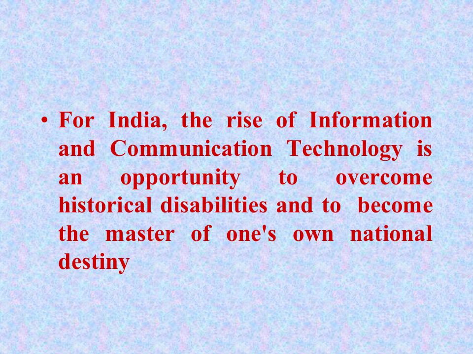 For India, the rise of Information and Communication Technology is an opportunity to overcome historical disabilities and to become the master of one s own national destiny