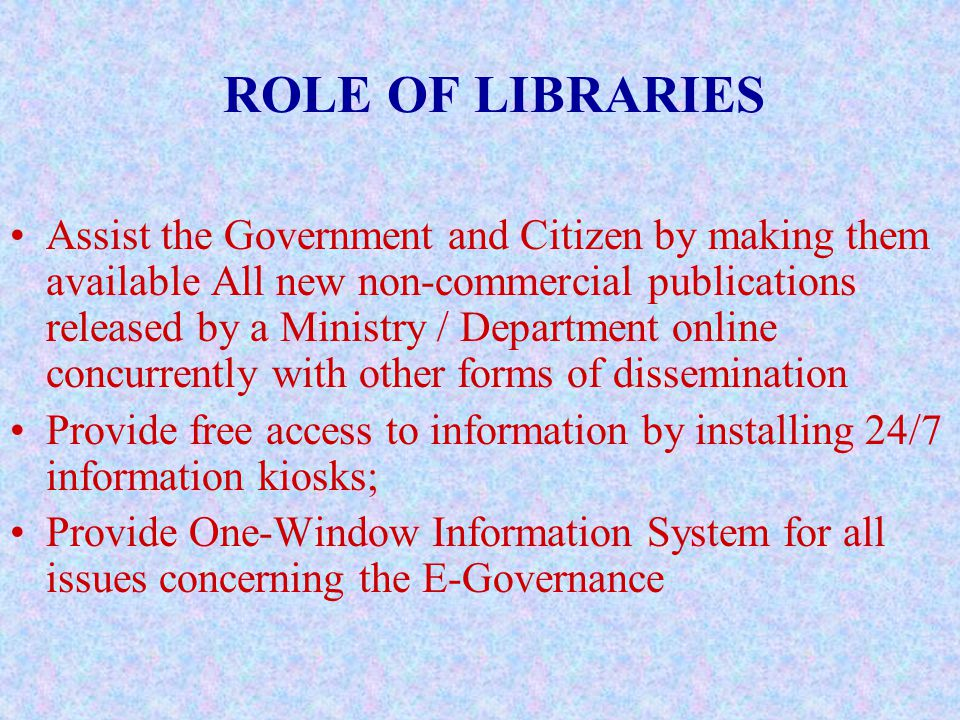 ROLE OF LIBRARIES Assist the Government and Citizen by making them available All new non-commercial publications released by a Ministry / Department online concurrently with other forms of dissemination Provide free access to information by installing 24/7 information kiosks; Provide One-Window Information System for all issues concerning the E-Governance