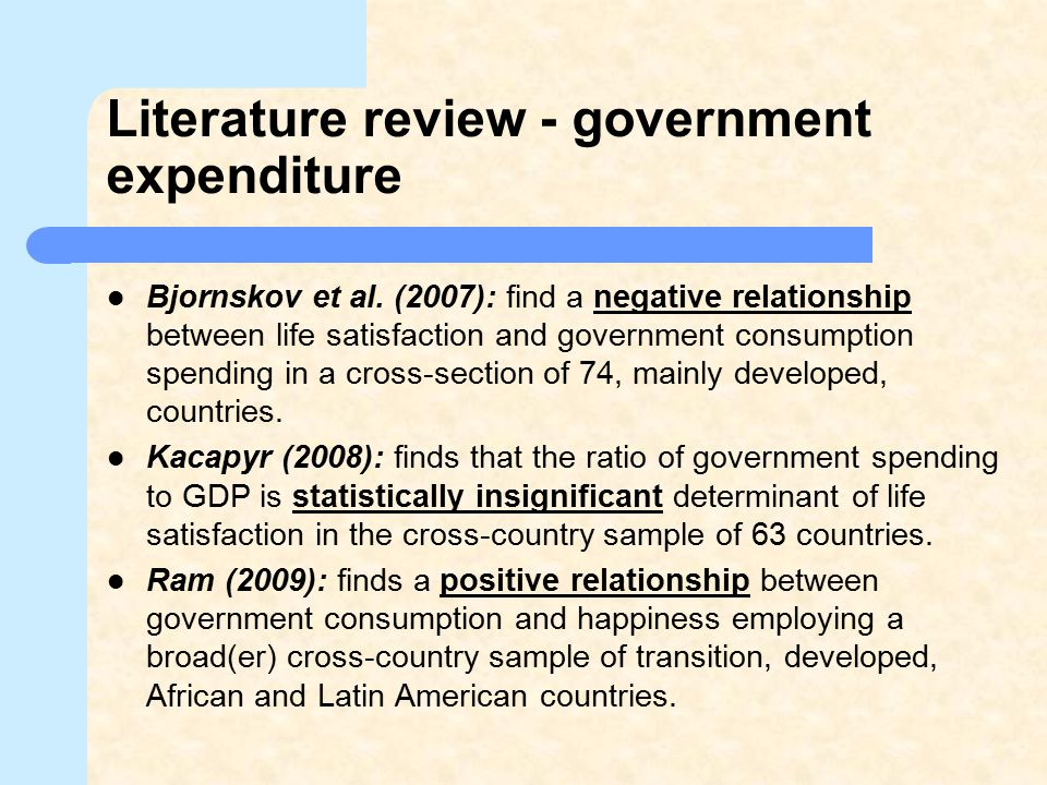 Literature review - government expenditure Bjornskov et al. (2007): find a negative relationship between life satisfaction and government consumption