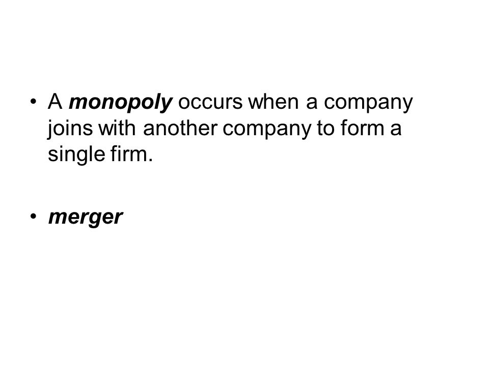 A monopoly occurs when a company joins with another company to form a single firm. merger
