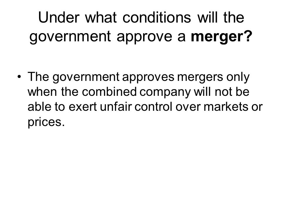 Under what conditions will the government approve a merger? The government approves mergers only when the combined company will not be able to exert u