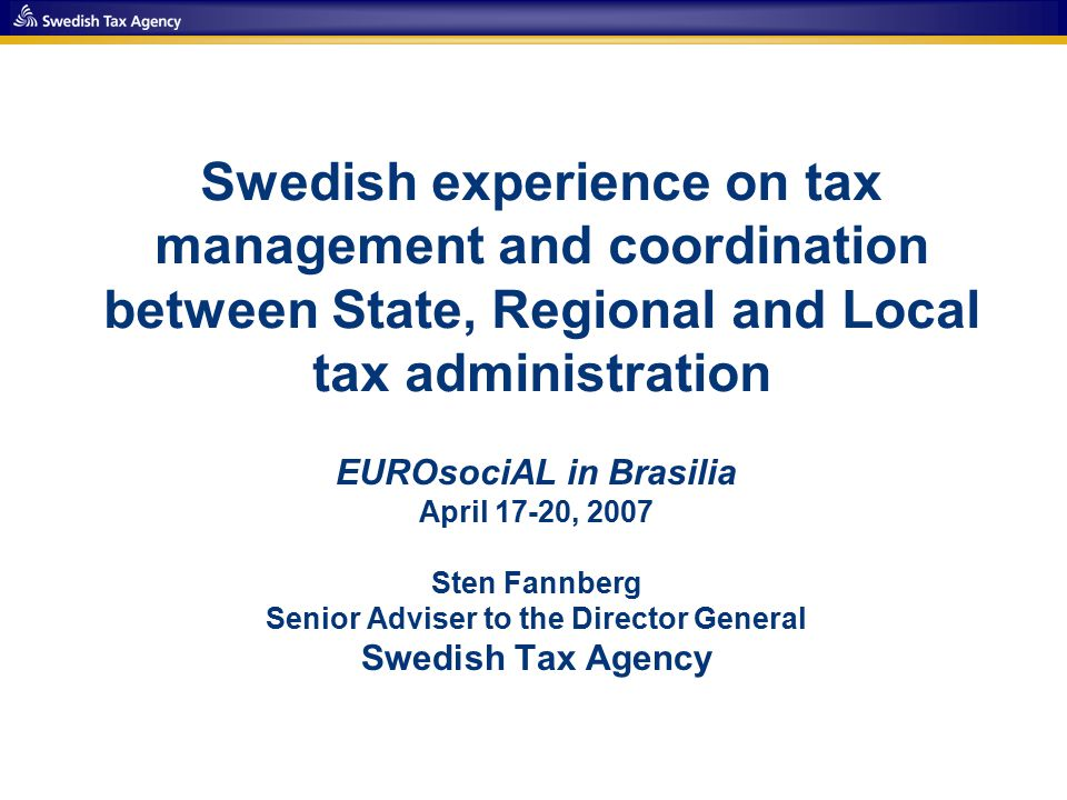 Swedish experience on tax management and coordination between State, Regional and Local tax administration EUROsociAL in Brasilia April 17-20, 2007 Sten Fannberg Senior Adviser to the Director General Swedish Tax Agency