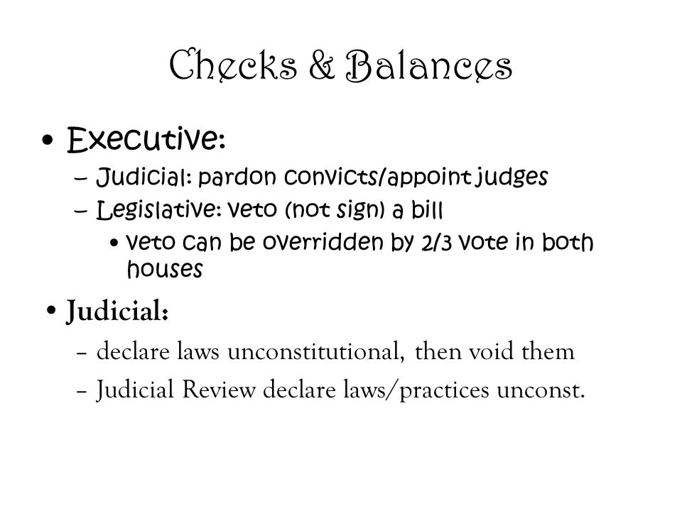 Checks & Balances Executive: –Judicial: pardon convicts/appoint judges –Legislative: veto (not sign) a bill veto can be overridden by 2/3 vote in both houses Judicial: –declare laws unconstitutional, then void them –Judicial Review declare laws/practices unconst.