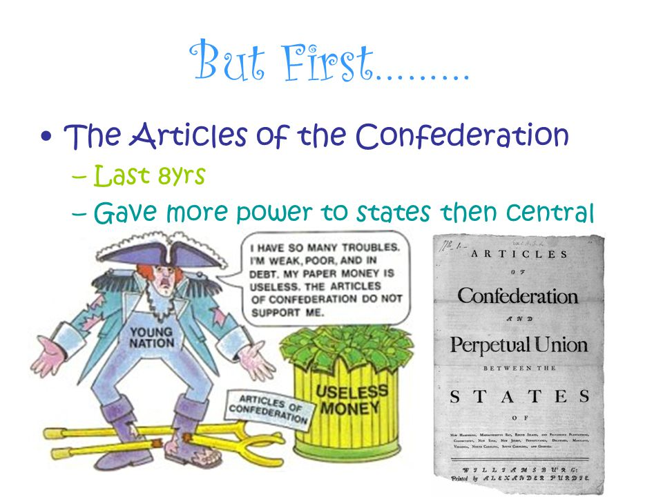 But First……… The Articles of the Confederation –Last 8yrs –Gave more power to states then central gov't