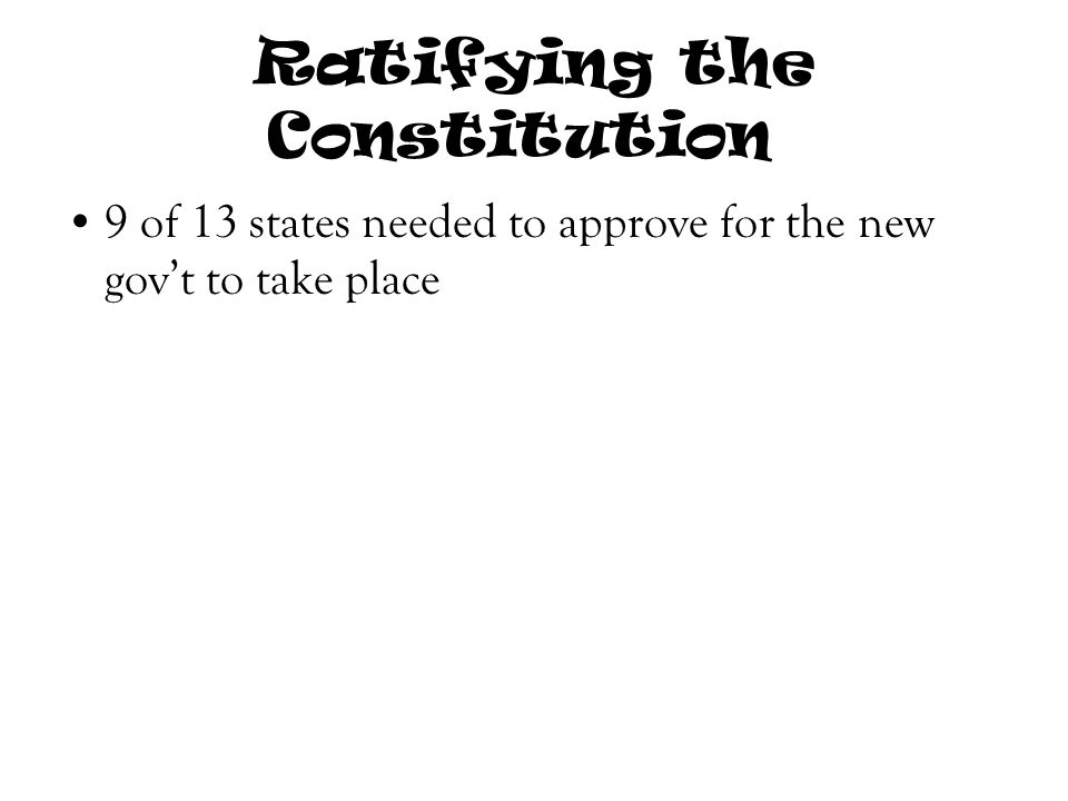 Ratifying the Constitution 9 of 13 states needed to approve for the new gov't to take place