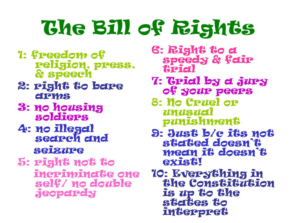The Bill of Rights 1: freedom of religion, press, & speech 2: right to bare arms 3: no housing soldiers 4: no illegal search and seizure 5: right not to incriminate one self/ no double jeopardy 6: Right to a speedy & fair trial 7: Trial by a jury of your peers 8: No Cruel or unusual punishment 9: Just b/c its not stated doesn't mean it doesn't exist.