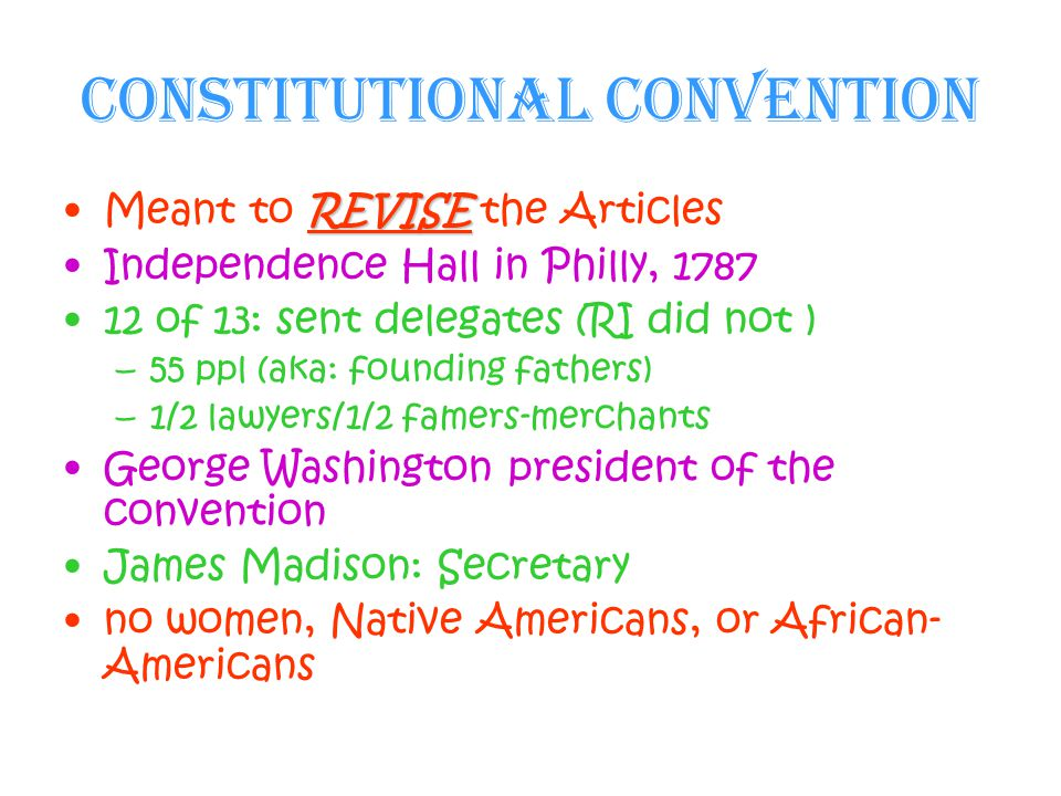Constitutional Convention REVISEMeant to REVISE the Articles Independence Hall in Philly, 1787 12 of 13: sent delegates (RI did not ) –55 ppl (aka: founding fathers) –1/2 lawyers/1/2 famers-merchants George Washington president of the convention James Madison: Secretary no women, Native Americans, or African- Americans