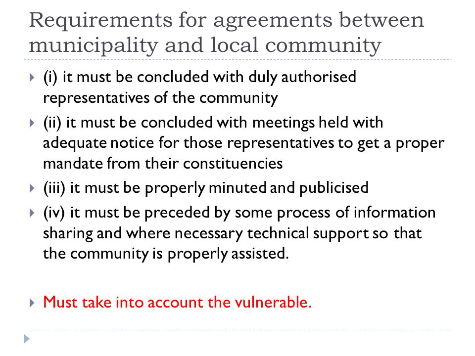 Requirements for agreements between municipality and local community  (i) it must be concluded with duly authorised representatives of the community  (ii) it must be concluded with meetings held with adequate notice for those representatives to get a proper mandate from their constituencies  (iii) it must be properly minuted and publicised  (iv) it must be preceded by some process of information sharing and where necessary technical support so that the community is properly assisted.