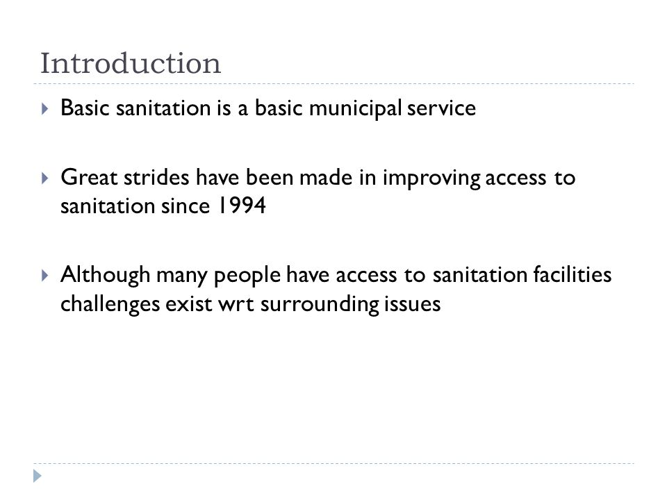 Introduction  Basic sanitation is a basic municipal service  Great strides have been made in improving access to sanitation since 1994  Although many people have access to sanitation facilities challenges exist wrt surrounding issues