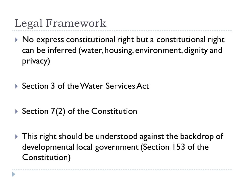 Legal Framework  No express constitutional right but a constitutional right can be inferred (water, housing, environment, dignity and privacy)  Section 3 of the Water Services Act  Section 7(2) of the Constitution  This right should be understood against the backdrop of developmental local government (Section 153 of the Constitution)