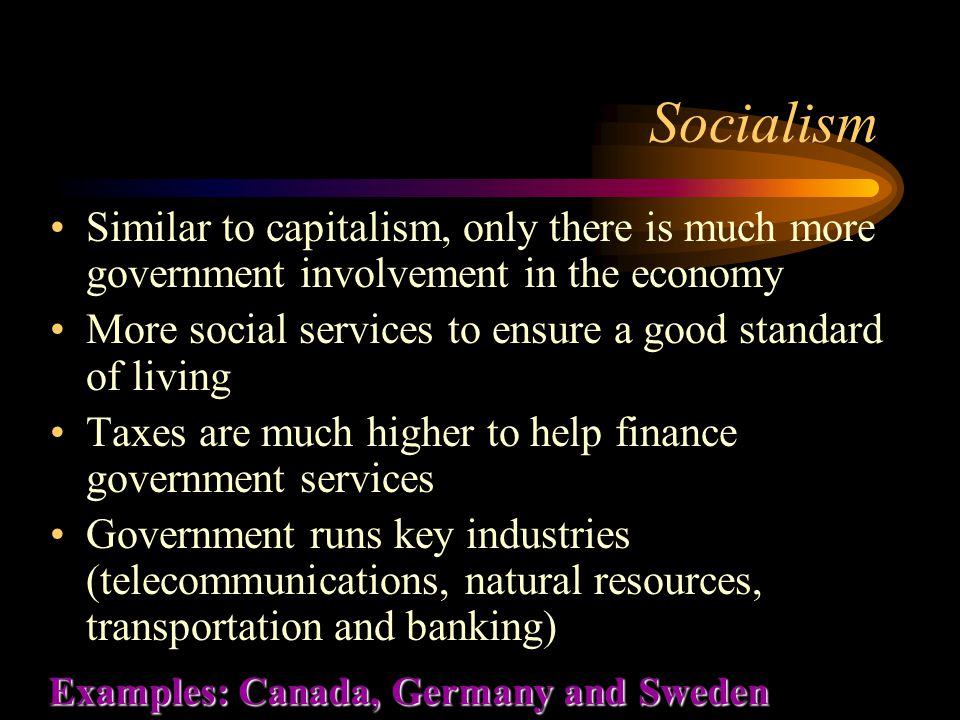 Socialism Similar to capitalism, only there is much more government involvement in the economy More social services to ensure a good standard of living Taxes are much higher to help finance government services Government runs key industries (telecommunications, natural resources, transportation and banking) Examples: Canada, Germany and Sweden