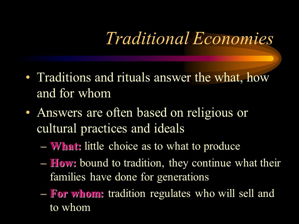 Traditional Economies Traditions and rituals answer the what, how and for whom Answers are often based on religious or cultural practices and ideals –What: –What: little choice as to what to produce –How: –How: bound to tradition, they continue what their families have done for generations –For whom: –For whom: tradition regulates who will sell and to whom