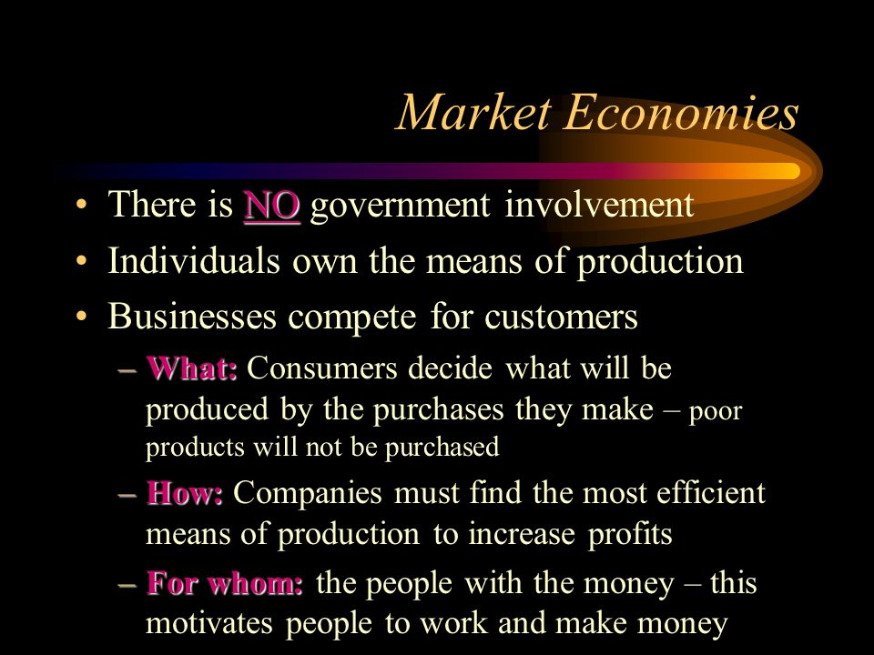 Market Economies NOThere is NO government involvement Individuals own the means of production Businesses compete for customers –What: –What: Consumers decide what will be produced by the purchases they make – poor products will not be purchased –How: –How: Companies must find the most efficient means of production to increase profits –For whom: –For whom: the people with the money – this motivates people to work and make money