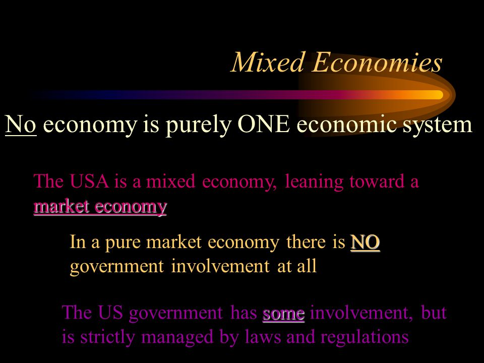 Mixed Economies No economy is purely ONE economic system market economy The USA is a mixed economy, leaning toward a market economy NO In a pure market economy there is NO government involvement at all some The US government has some involvement, but is strictly managed by laws and regulations