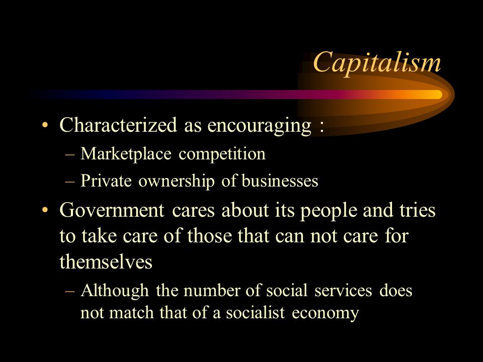 Capitalism Characterized as encouraging : –Marketplace competition –Private ownership of businesses Government cares about its people and tries to take care of those that can not care for themselves –Although the number of social services does not match that of a socialist economy