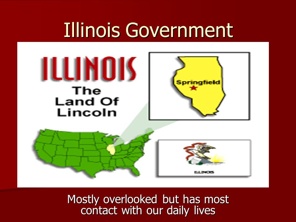 Illinois Government Mostly overlooked but has most contact with our daily lives