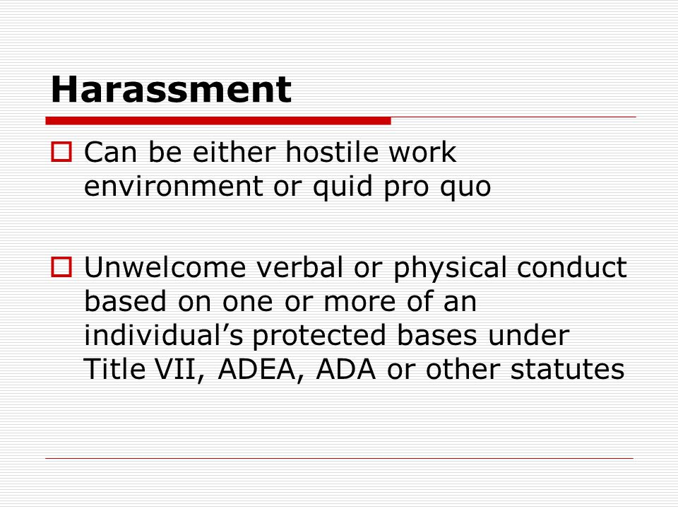 Harassment  Can be either hostile work environment or quid pro quo  Unwelcome verbal or physical conduct based on one or more of an individual's pro