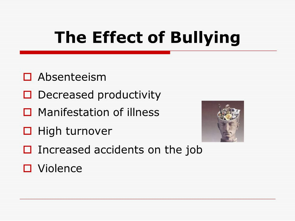 The Effect of Bullying  Absenteeism  Decreased productivity  Manifestation of illness  High turnover  Increased accidents on the job  Violence