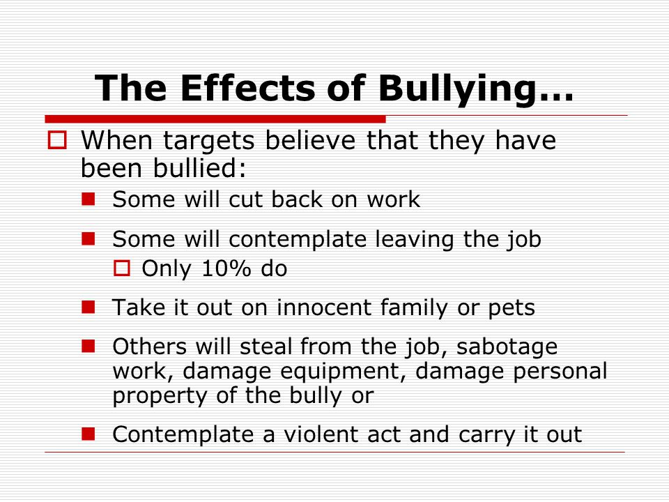 The Effects of Bullying…  When targets believe that they have been bullied: Some will cut back on work Some will contemplate leaving the job  Only 1