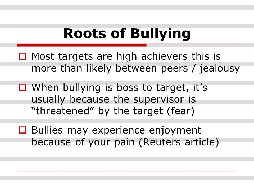 Roots of Bullying  Most targets are high achievers this is more than likely between peers / jealousy  When bullying is boss to target, it's usually