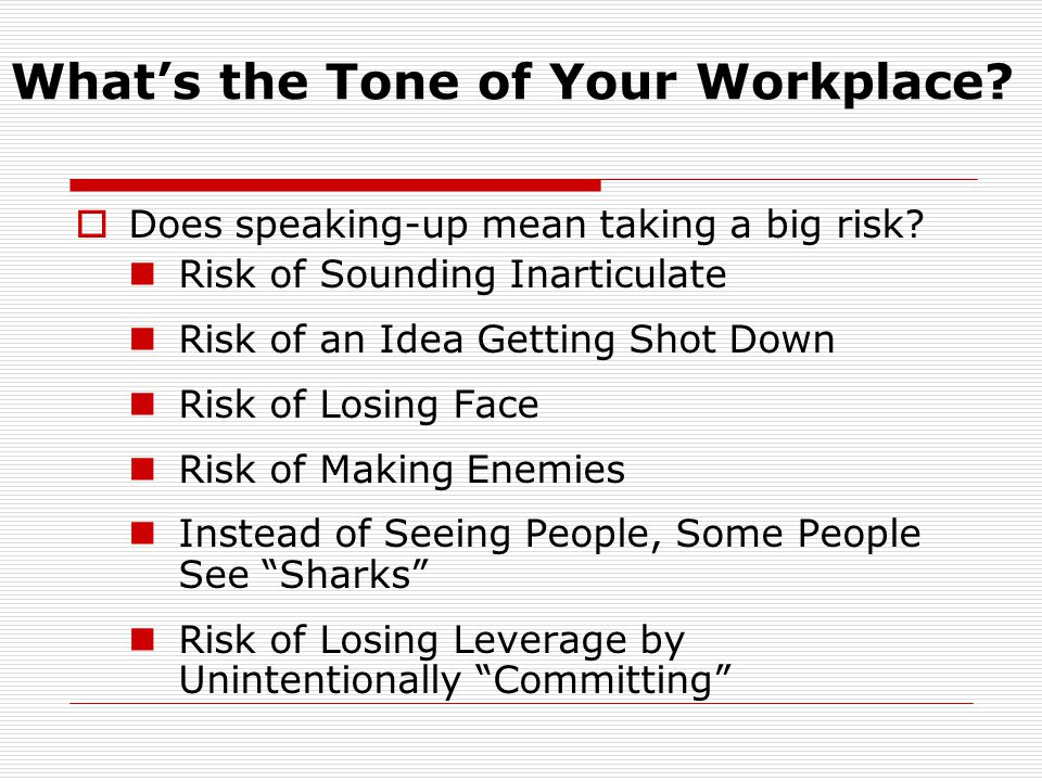 What's the Tone of Your Workplace?  Does speaking-up mean taking a big risk? Risk of Sounding Inarticulate Risk of an Idea Getting Shot Down Risk of