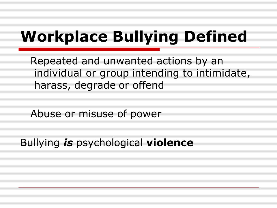 Workplace Bullying Defined Repeated and unwanted actions by an individual or group intending to intimidate, harass, degrade or offend Abuse or misuse