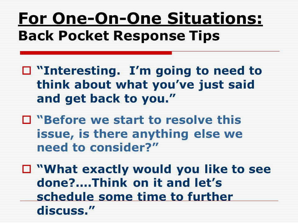 "For One-On-One Situations: Back Pocket Response Tips  ""Interesting. I'm going to need to think about what you've just said and get back to you.""  ""B"