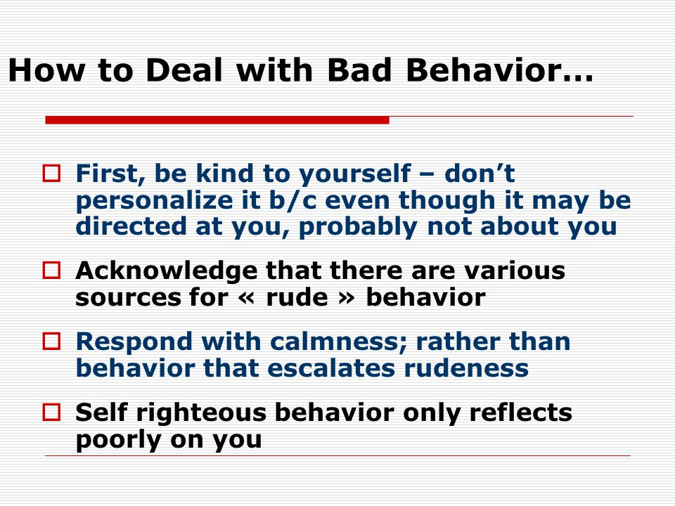 How to Deal with Bad Behavior…  First, be kind to yourself – don't personalize it b/c even though it may be directed at you, probably not about you 