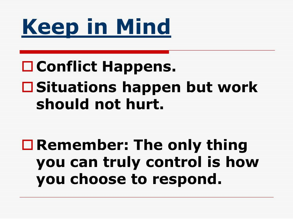 Keep in Mind  Conflict Happens.  Situations happen but work should not hurt.  Remember: The only thing you can truly control is how you choose to r