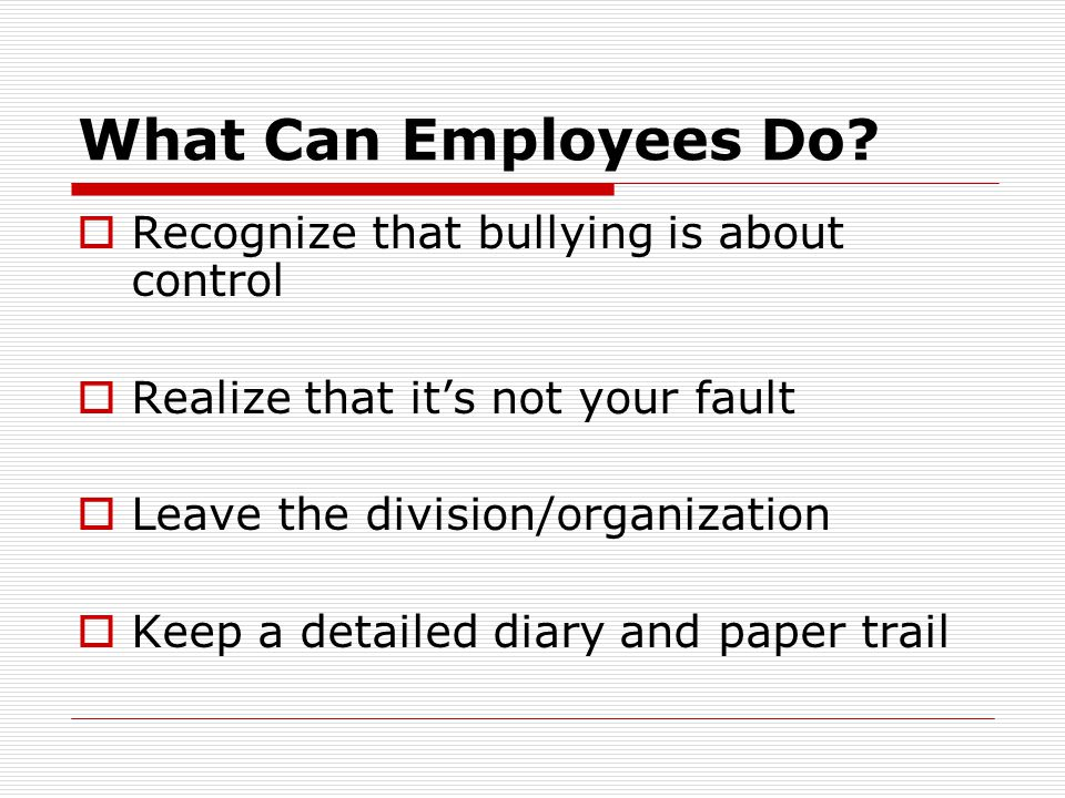 What Can Employees Do?  Recognize that bullying is about control  Realize that it's not your fault  Leave the division/organization  Keep a detail