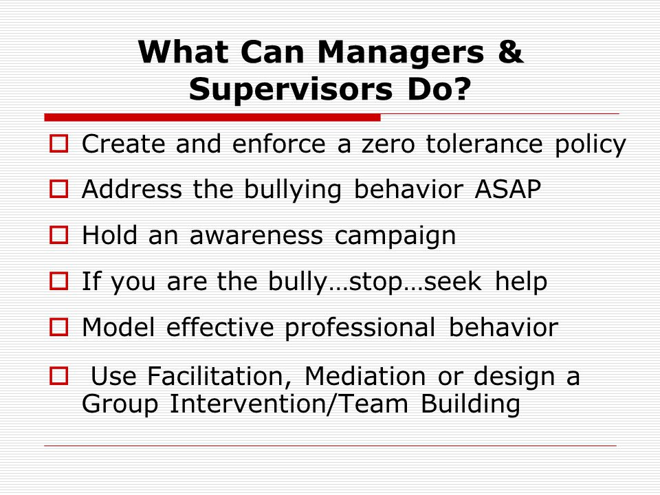 What Can Managers & Supervisors Do?  Create and enforce a zero tolerance policy  Address the bullying behavior ASAP  Hold an awareness campaign  I