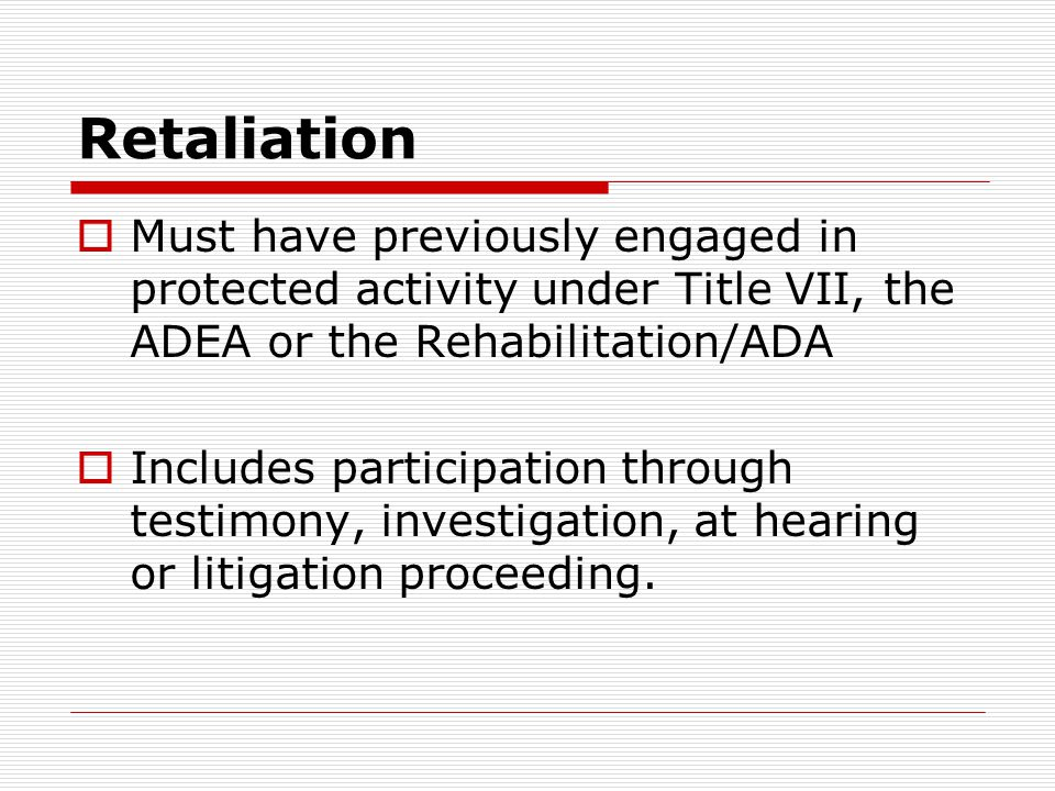 Retaliation  Must have previously engaged in protected activity under Title VII, the ADEA or the Rehabilitation/ADA  Includes participation through