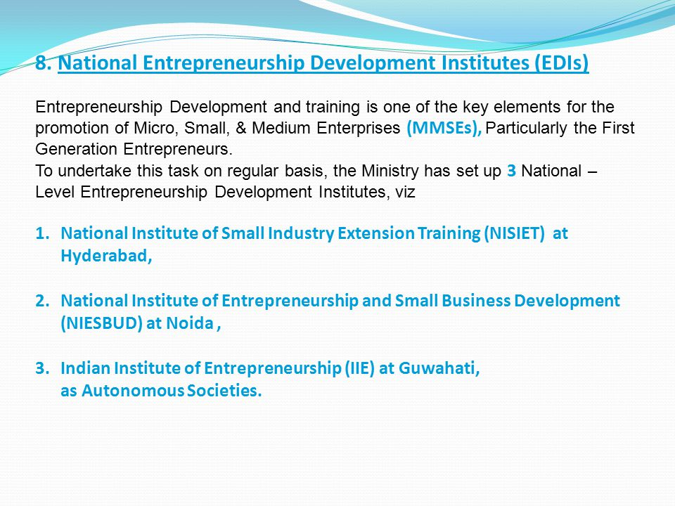 8. National Entrepreneurship Development Institutes (EDIs) Entrepreneurship Development and training is one of the key elements for the promotion of M