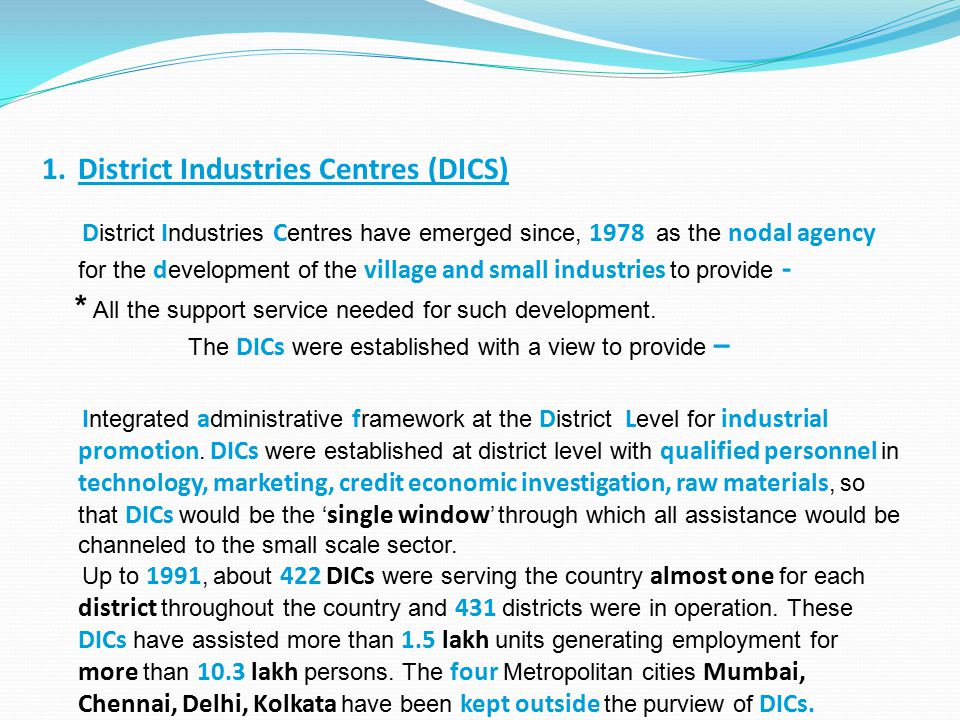 1.District Industries Centres (DICS) D istrict I ndustries C entres have emerged since, 1978 as the nodal agency for the d evelopment of the village a