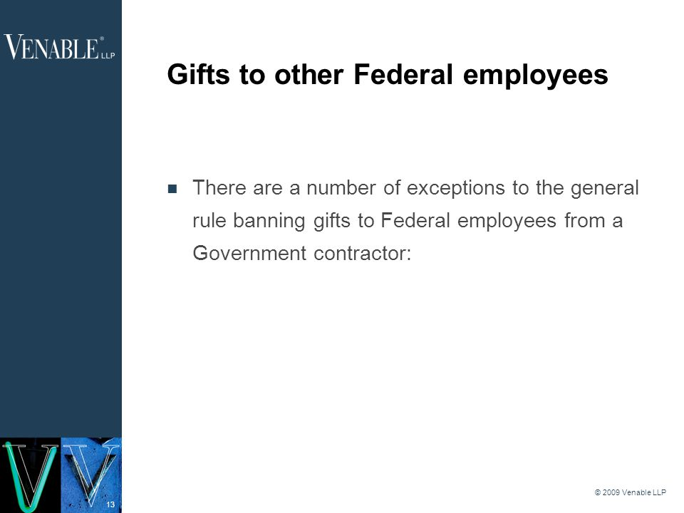 13 © 2009 Venable LLP Gifts to other Federal employees There are a number of exceptions to the general rule banning gifts to Federal employees from a Government contractor: