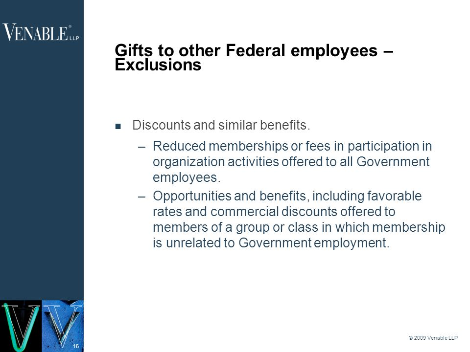 16 © 2009 Venable LLP Gifts to other Federal employees – Exclusions Discounts and similar benefits.