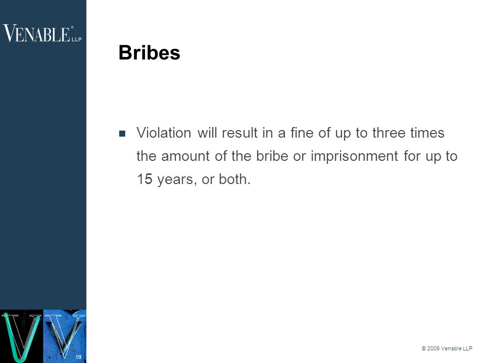19 © 2009 Venable LLP Bribes Violation will result in a fine of up to three times the amount of the bribe or imprisonment for up to 15 years, or both.