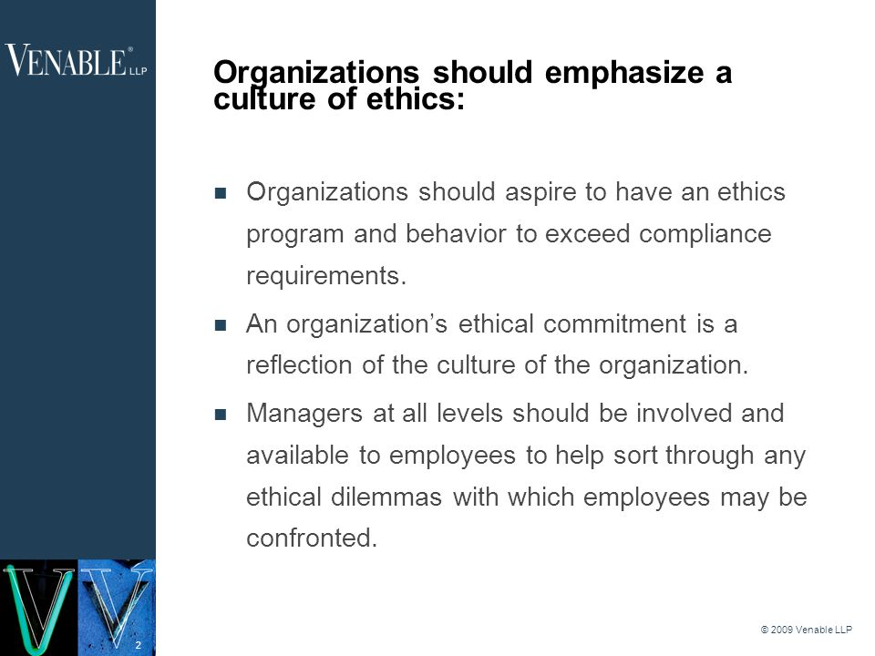 2 © 2009 Venable LLP Organizations should emphasize a culture of ethics: Organizations should aspire to have an ethics program and behavior to exceed compliance requirements.