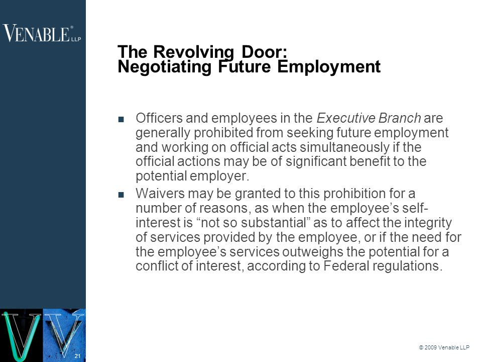 21 © 2009 Venable LLP The Revolving Door: Negotiating Future Employment Officers and employees in the Executive Branch are generally prohibited from seeking future employment and working on official acts simultaneously if the official actions may be of significant benefit to the potential employer.