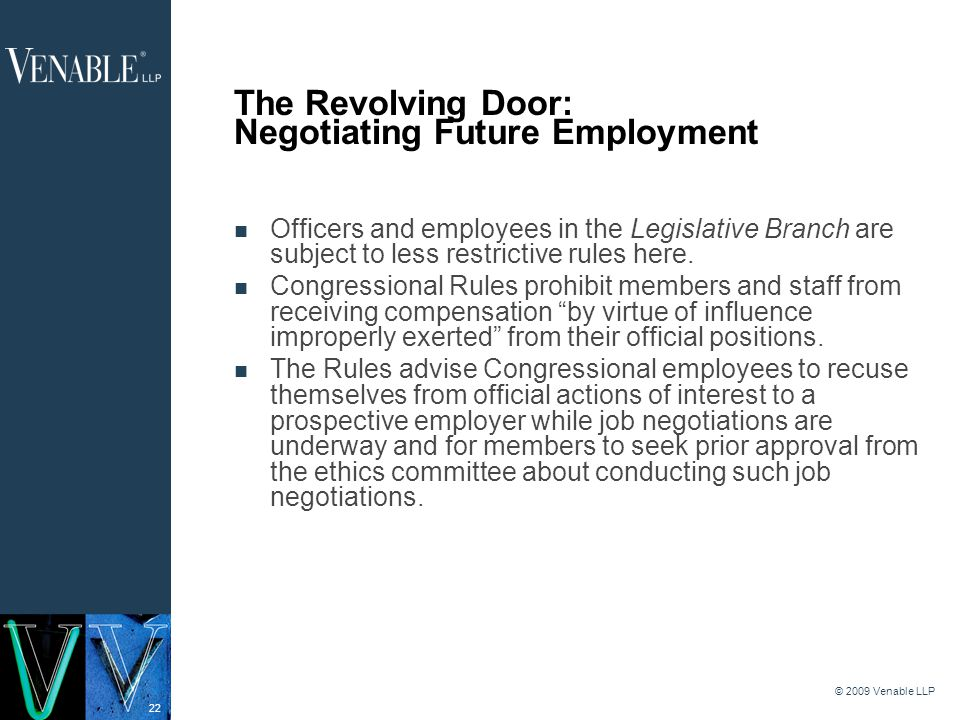 22 © 2009 Venable LLP The Revolving Door: Negotiating Future Employment Officers and employees in the Legislative Branch are subject to less restrictive rules here.